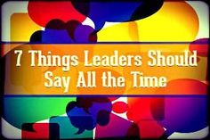 Here are 7 phrases leaders should memorize and use often: I believe in you. You are an asset to this team. Let me know how I can help you. You are doing a great job. I need your help. I want to help you reach your personal goals. You are making a difference here.