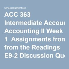ACC 363 Intermediate Accounting II Week 1  Assignments from the Readings E9-2 Discussion Question 1, 2 and 3  Week 2  Assignments from the Readings E10-6, E10-8 Learning Team Assignments from the Readings P10-3A  Discussion Question 1, 2 and 3  Week 3  Assignments from the Readings BE11-1, PE11-1A Learning Team Assignments from the Readings P11-6A, P11-7A  Discussion Question 1, 2 and 3  Week 4  Assignments from the Readings E12-2, 12-8, 12-10, 12-2A Learning Team, Corporate Characteristics…