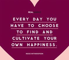 """Everyday you have to choose to find and cultivate your own happiness."" - Reese Witherspoon"