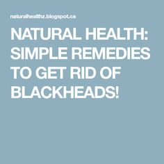 NATURAL HEALTH: SIMPLE REMEDIES TO GET RID OF BLACKHEADS!
