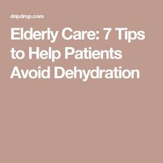 Elderly Care: 7 Tips to Help Patients Avoid Dehydration