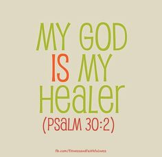 "My God is MY Healer. ""O LORD my God, I cried to you for help and you healed me""…Psalm 30:2."