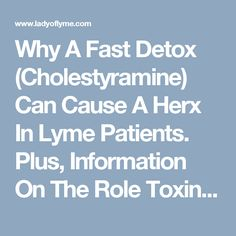 Why A Fast Detox (Cholestyramine) Can Cause A Herx In Lyme Patients. Plus, Information On The Role Toxins Play In Our Bodies, And How They Cause Symptoms & Inflammation. - Lady of Lyme