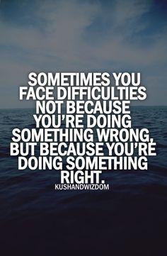 Sometimes you face difficulties not because you're doing something wrong, but because you're doing something #right