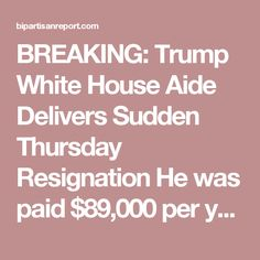 BREAKING: Trump White House Aide Delivers Sudden Thursday Resignation He was paid $89,000 per year to find positive stories about Trump and spread them around