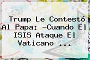 http://tecnoautos.com/wp-content/uploads/imagenes/tendencias/thumbs/trump-le-contesto-al-papa-cuando-el-isis-ataque-el-vaticano.jpg Vaticano. Trump le contestó al Papa: ?Cuando el ISIS ataque el Vaticano ..., Enlaces, Imágenes, Videos y Tweets - http://tecnoautos.com/actualidad/vaticano-trump-le-contesto-al-papa-cuando-el-isis-ataque-el-vaticano/