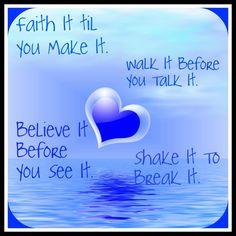 Faith it til you make it. Walk it before you talk it. Believe it before you see it, shake it to break it.