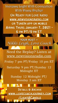 Airing Tonight with Diane Dreher we usher in 2021- We need to increase the light in our lives throughout this time. Tune in tonight on www.newvisionsradio.com at 9 pm ET/6 pm PT. Details at www.readyforloveradio.com/lightacandle. Love Radio, Ready For Love, Head And Heart, Our Life, Coaching, Connection, Relationships, Romance, Positivity