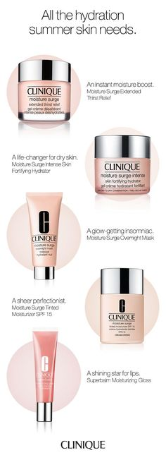 The hydration summer skin needs.  Clinique Moisture Surge Extended Thirst Relief: An instant moisture boost. Clinique Moisture Surge Intense: A life-changer for dry skin. Clinique Moisture Surge Overnight Mask: A glow-getting insomniac. Clinique Moisture