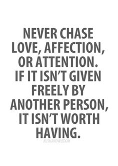 never chase love, affection or attention. if isn't given freely by another person, it isn't worth having. +++Visit http://www.quotesarelife.com/ for more quotes about #teens and #growingup