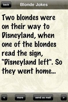 """Two blondes were on their way to Disneyland, when one of the blondes read the sign, """"Disneyland left"""". So they went home..."""