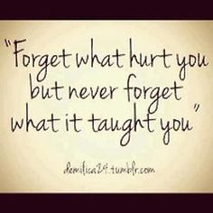 Forget what hurt you in the past, but never forget what it taught you. Be wise and keep moving! - Darren Shan