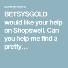 BETSYSGOLD would like your help on Shopswell. Can you help me find a pretty…