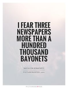 I fear three newspapers more than a hundred thousand bayonets. Journalism quotes on PictureQuotes.com.