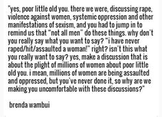 """I mean, millions of women are being assaulted and oppressed, but you've never done it, so why are we making you uncomfortable with these discussions?"" We don't NEED you to tell us ""not all men""; WE already know, and you sure as hell already know that as well. So what the fuck is the POINT of your ""argument""? Jesus christ, shut the fuck up"