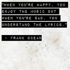 When you're happy, you enjoy the music but when you're sad, you understand the lyrics. - Frank Ocean - #happy #music #sad #quote