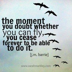 """The moment you doubt whether you can fly you cease forever to be able to do it."" JM Barrie (www.sarahmarkley.com)  #NoQuitMonday #potsc #tenacity"
