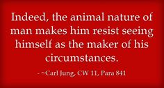 Indeed, the animal nature of man makes him resist seeing himself as the maker of his circumstances.