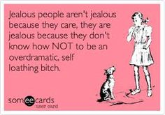 this is such a TRUE statement...jealousy is an ugly trait