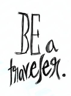 Be a traveler. The only way to really learn & understand this wonderful world of ours.