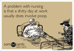A problem with nursing is that a shitty day at work usually does involve poop.