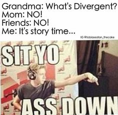 I know it says a bad word but I thought this was hilarious because my brothers and my parents and my friends are so annoyed with how much I talk about divergent:)