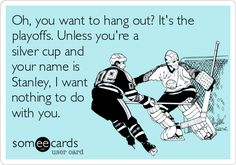 Oh, you want to hang out? It's the playoffs. Unless you're a silver cup and your name is Stanley, I want nothing to do with you.