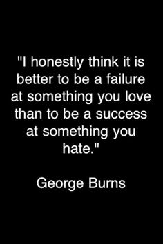 I honestly think it is better to be a failure at something you love than to be a success at something you hate... - George Burns
