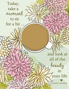 Today, take a moment to sit for a bit...and look at all of the beauty in your life.