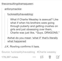 Charlie Weasley oh course thats what happened!!!!!!!!!<< YAY!! YOU GUYS HAVE NO IDEA HOW AMAZING THIS IS TO THE ASEXUAL COMMUNITY!!! THIS IS SO AWESOME!! I CAN'T EXPRESS HOW AMAZING THIS IS!!!