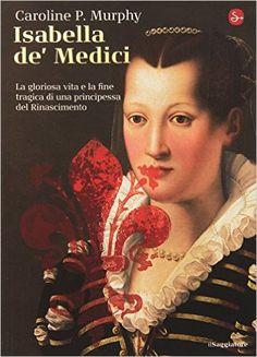 Isabella de' Medici, di Caroline Murphy. Una bella biografia di una grande donna protagonista del rinascimento a Firenze. Una lettura avvincente e storicamente molto accurata.