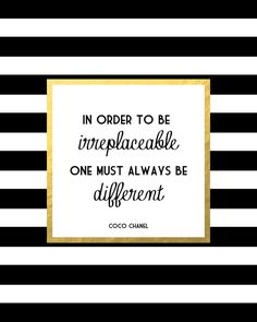 In order to be irreplaceable, one must always be different. Coco Chanel…