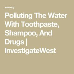 Polluting The Water With Toothpaste, Shampoo, And Drugs | InvestigateWest