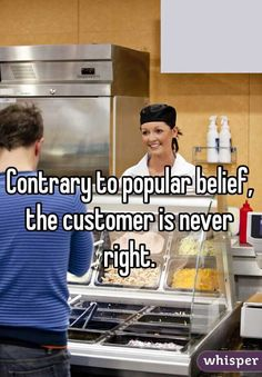 Contrary to popular belief, the customer is never right.