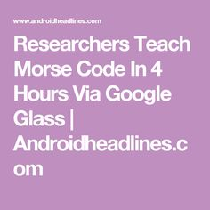 Researchers Teach Morse Code In 4 Hours Via Google Glass | Androidheadlines.com