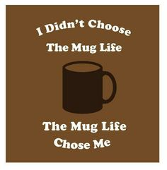 I didn't choose the mug life. The mug life chose me. Cheesy, but I'm pinning it anyway.