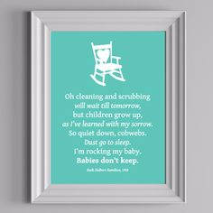 Free nursery wall art.  Love the quote.    Oh cleaning and scrubbing   will wait till tomorrow,   but children grow up,   as I've learned with my sorrow.   So quiet down, cobwebs.   Dust go to sleep.   I'm rocking my baby.   Babies don't keep.   ~ Ruth Hulbert Hamilton, 1958