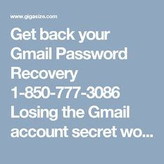 Get back your Gmail Password Recovery 1-850-777-3086 Losing the Gmail account secret word isn't something uncommon as it requires some specialized strides to be taken after. Extreme Gmail Password Recovery has some specialized guidelines you can undoubtedly play out the operation with the guide of our nerds. To connect with them, you simply need to give a ring at 1-850-777-3086. For more Information. http://www.mailsupportnumber.com/gmail-change-forgot-password-recovery-reset.html