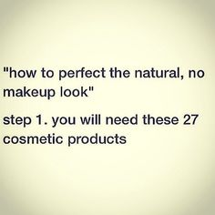 It takes a lot of makeup to look like you don't have any makeup on...*