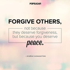 """Forgive others, not because they deserve forgiveness, but because you deserve peace."" - Jonathan Lockwood Huie Lesson to learn: Being angry at someone hurts only you. Let go of your anger, not for the other person, but for. I've given it to God Quotable Quotes, Motivational Quotes, Inspirational Quotes, Humorous Quotes, The Words, Peace Quotes, Quotes To Live By, Education Positive, Powerful Quotes"
