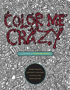 Color Me Crazy: Insanely Detailed Creations to Challenge Your Skills and Blow Your Mind by Peter Deligdisch
