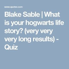 Blake Sable | What is your hogwarts life story? (very very very long results) - Quiz