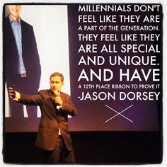 Millennials don't feel like that are a part of the generation. They feel like they are all special and unique. And have a 12th place ribbon to prove it.  -Jason Dorsey
