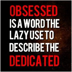 obsessed is a word the lazy use to describe the dedicated. #motivation