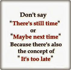 """Don't say """"There's still time"""""""