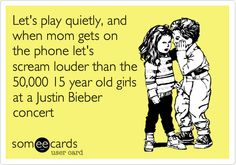 Let's play quietly, and when mom gets on the phone let's scream louder than the 50,000 15 year old girls at a Justin Bieber concert. ..... Oh my goodness, someone talked to our kids and wrote this down !!!!!