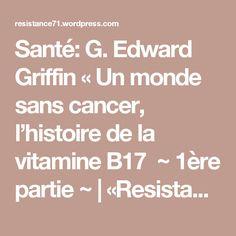 Santé: G. Edward Griffin «Un monde sans cancer, l'histoire de la vitamine B17 ~ 1ère partie ~ |  «Resistance71 Blog