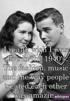 I really wish I was alive in the 1940's. The fashion, music and the way people treated each other was amazing