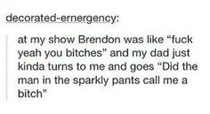 Hahaha Brendon urie. The bitch in the sparkly pants.