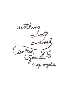 """Nothing will work unless you do."" — Maya Angelou"